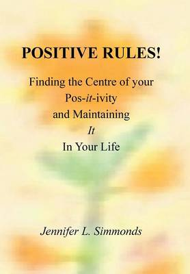 Positive Rules!: Finding the Centre of Your Pos-It-Ivity and Maintaining It in Your Life