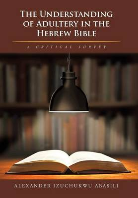 The Understanding of Adultery in the Hebrew Bible: A Critical Survey