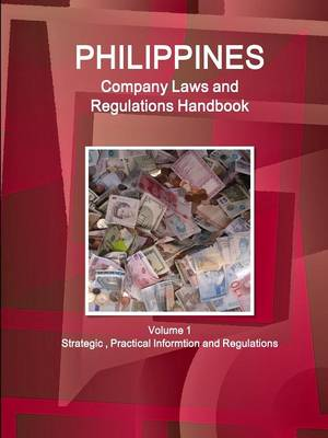 Philippines Company Laws and Regulations Handbook Volume 1 Strategic, Practical Informtion and Regulations