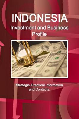Indonesia Investment and Business Profile - Strategic, Practical Information and Contacts