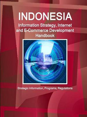 Indonesia Information Strategy, Internet and E-Commerce Development Handbook - Strategic Information, Programs, Regulations