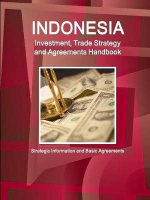 Indonesia Investment, Trade Strategy and Agreements Handbook - Strategic Information and Basic Agreements