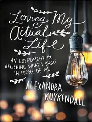 Loving My Actual Life: An Experiment in Relishing What's Right in Front of Me