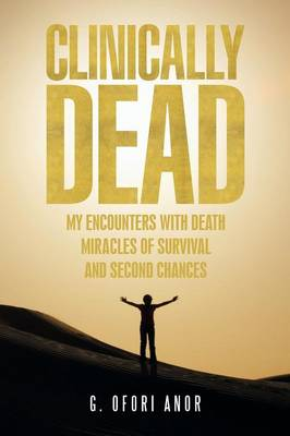 Clinically Dead: My Encounters with Death, Miracles of Survival, and Second Chances