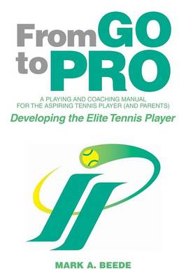 From Go to Pro - A Playing and Coaching Manual for the Aspiring Tennis Player (and Parents): Developing the Elite Tennis Player