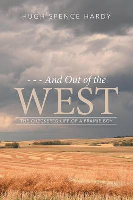 - - - And Out of the West: The Checkered Life of a Prairie Boy