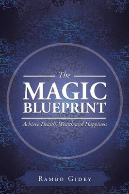 The Magic Blueprint: Achieve Health, Wealth and Happiness