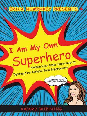 I Am My Own Superhero: Awaken Your Inner Superhero by Igniting Your Natural Born Superpowers
