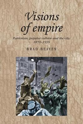 Visions of Empire: Patriotism, Popular Culture and the City, 1870-1939