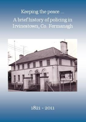 Keeping the Peace ...: A Brief History of Policing in Irvinestown, Co. Fermanagh 1821-2011