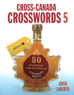 Cross-Canada Crosswords 5: 50 Themed Puzzles to Test Your Mastery of Canadian Trivia
