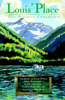 Louis' Place: Une Histoire Canadienne - The Story of Louis Potvin, from Bonnyville to Lillooet Lake Via Tokyo and Havana as Told to Ron Rose