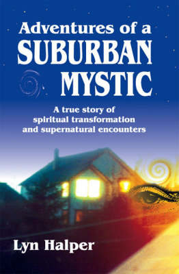 Adventures of a Suburban Mystic: A True Story of Spiritual Transformation and Supernatural Encounters