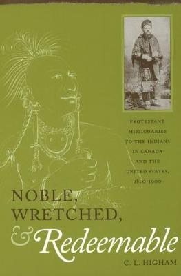 Noble, Wretched and Redeemable: Protestant Missionaries to the Indians in Canada and the United States, 1820-1900