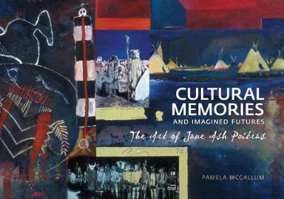 Cultural Memories and Imagined Futures: The Art of Jane Ash Poitras