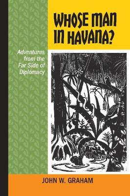 Whose Man in Havana?: Adventures from the Far Side of Diplomacy