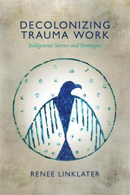 Decolonizing Trauma Work: Indigenous Stories and Strategies