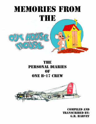 Memories from the Out House Mouse: The Personal Diaries of One B-17 Crew
