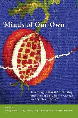 Minds of Our Own: Inventing Feminist Scholarship and Women's Studies in Canada and Quebec, 1966-76