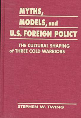 Myths, Models and U.S. Foreign Policy: The Cultural Shaping of Three Cold War Warriors