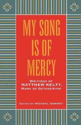 My Song is of Mercy: Writings of Matthew Kelty, Monk of Gethsemani