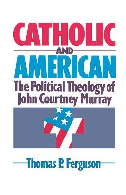 Catholic and American: The political Theology of John Courtney Murray