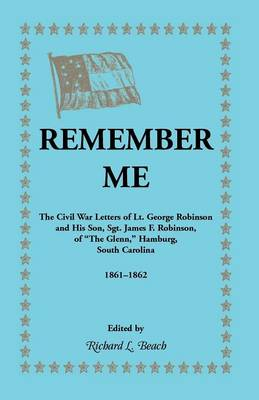 Remember Me. the Civil War Letters of Lt. George Robinson and His Son, Sgt. James F. Robinson of the Glenn, Hamburg, South Carolina 1861-1862