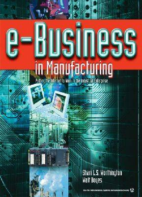 e-Business in Manufacturing: Putting the Internet to Work in the Industrial Enterprise