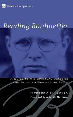 Reading Bonhoeffer: A Guide to His Spiritual Classics and Selected Writings on Peace