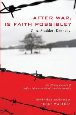 """After War, Is Faith Possible?: The Life and Message of Geoffrey """"Woodbine Willie"""" Studdert Kennedy"""