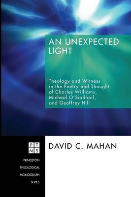 An Unexpected Light: Theology and Witness in the Poetry and Thought of Charles Williams, Micheal O'Siadhail, and Geoffrey Hill