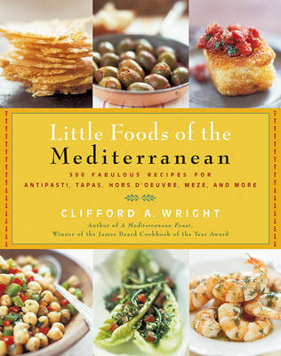 Little Foods of the Mediterranean: 500 Fabulous Recipes for Antipasti, Tapas, Hors D'Oeuvre, Meze, and More