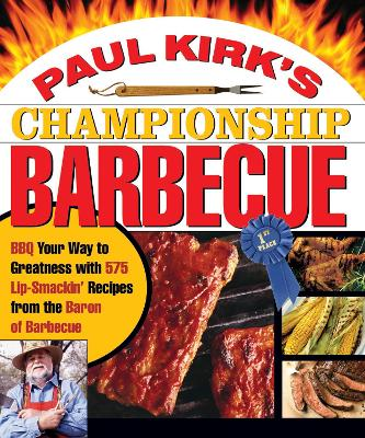 Paul Kirk's Championship Barbecue: Barbecue Your Way to Greatness with 575 Lip-Smackin' Recipes