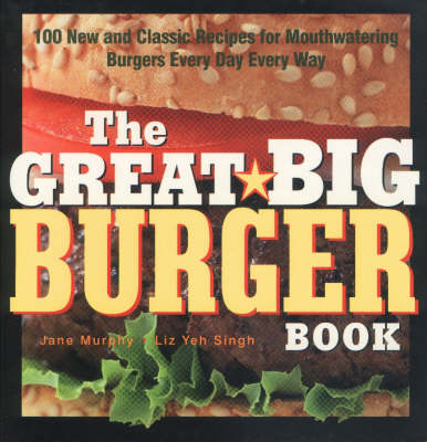 The Great Big Burger Book: 100 New and Classic Recipes for Mouth-watering Burgers Every Day Every Way