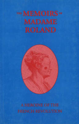 The Memoirs of Madame Roland: A Heroine of the French Revolution