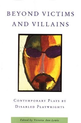 Beyond Victims and Villains: Contemporary Plays by Disabled Playwrigh