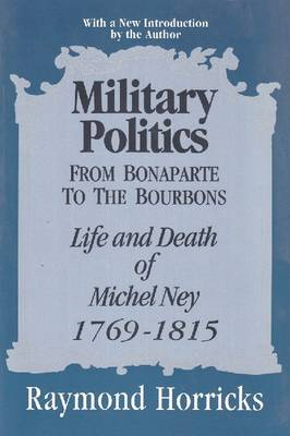Military Politics from Bonaparte to the Bourbons: Life and Death of Michel Ney, 1769-1815