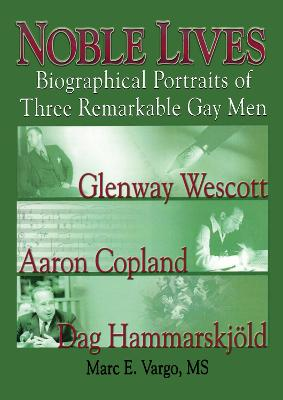 Noble Lives: Biographical Portraits of Three Remarkable Gay MenGlenway Wescott, Aaron Copland, and Dag Ham