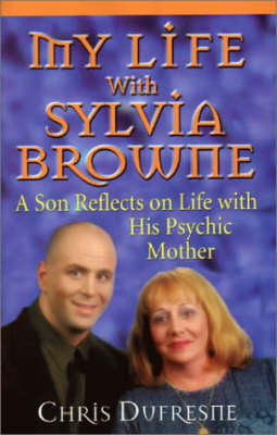 My Life with Sylvia Browne: A Son Reflects on Life with His Psychic Mother