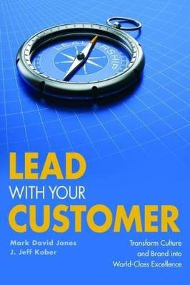 Lead With Your Customer!: Transform Culture and Brand into World-Class Excellence