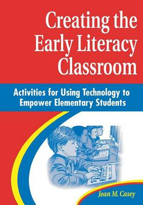Creating the Early Literacy Classroom: Activities for Using Technology to Empower Elementary Students