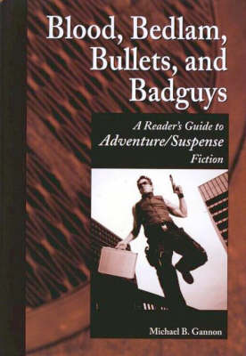 Blood, Bedlam, Bullets, and Badguys: A Reader's Guide to Adventure/Suspense Fiction
