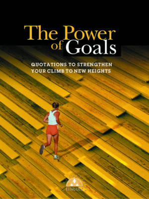 The Power of Goals: Quotations to Strengthen Your Climb to New Heights
