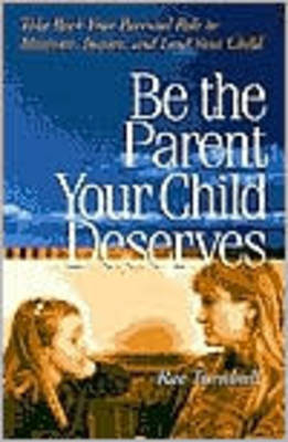 Be the Parent Your Child Deserves: Take Back Your Parental Role to Motivate, Inspire, and Lead Your Child