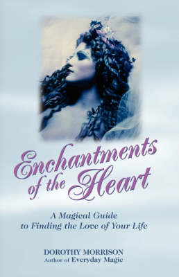 Enchantments of the Heart: A Magickal Guide to Finding the Love of Your Life