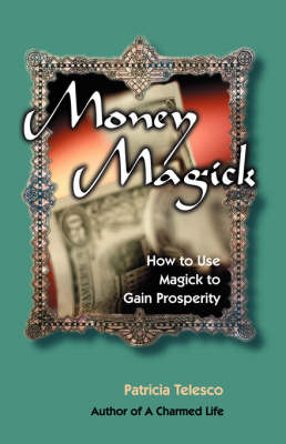 Money Magick: How to Use Magick to Gain Prosperity