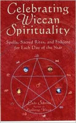 Celebrating Wiccan Spirituality: Spells, Sacred Rites and Folklore for Each Day of the Year