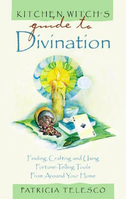 Kitchen Witch's Guide to Divination: Finding,Crafting and Using Fortune-telling Tools from Around Your Home