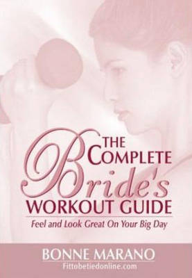 The Complete Bride's Workout Guide: Feel and Look Great on Your Big Day