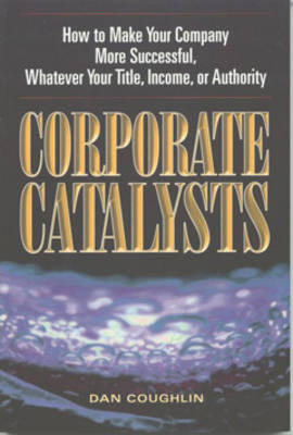 Corporate Catalysts: How to Make Your Company More Successful Whatever Your Title Income or Authority
